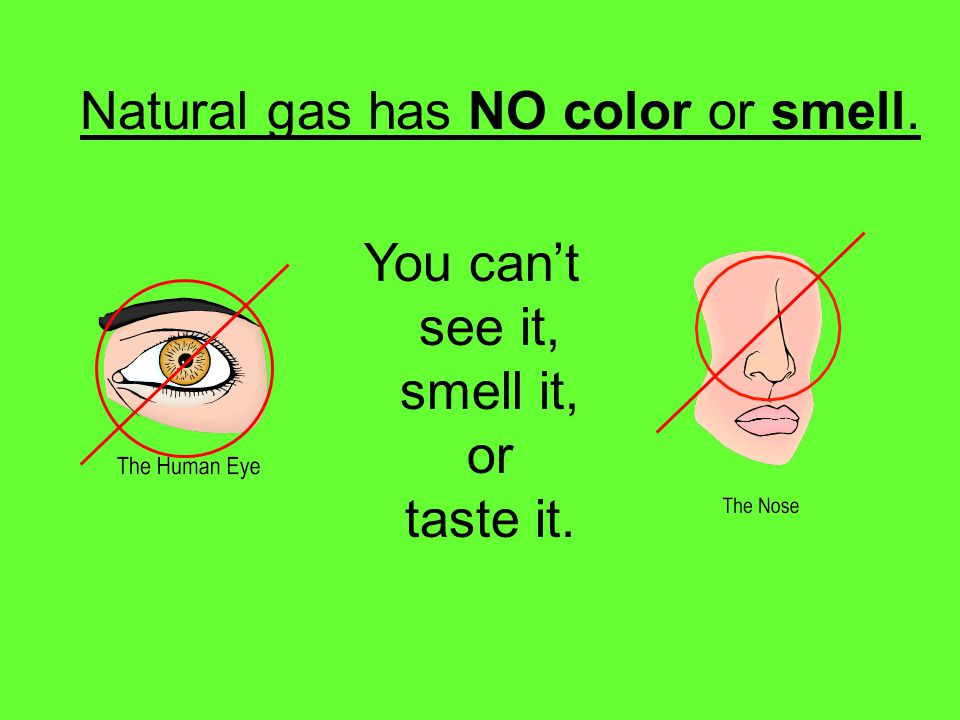Natural gas has NO color or smell. You cant see it, smell it, or taste it.