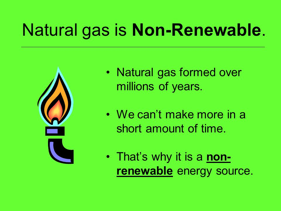 Natural gas is Non-Renewable. Natural gas formed over millions of years. We cant make more in a short amount of time. Thats why it is a non- renewable