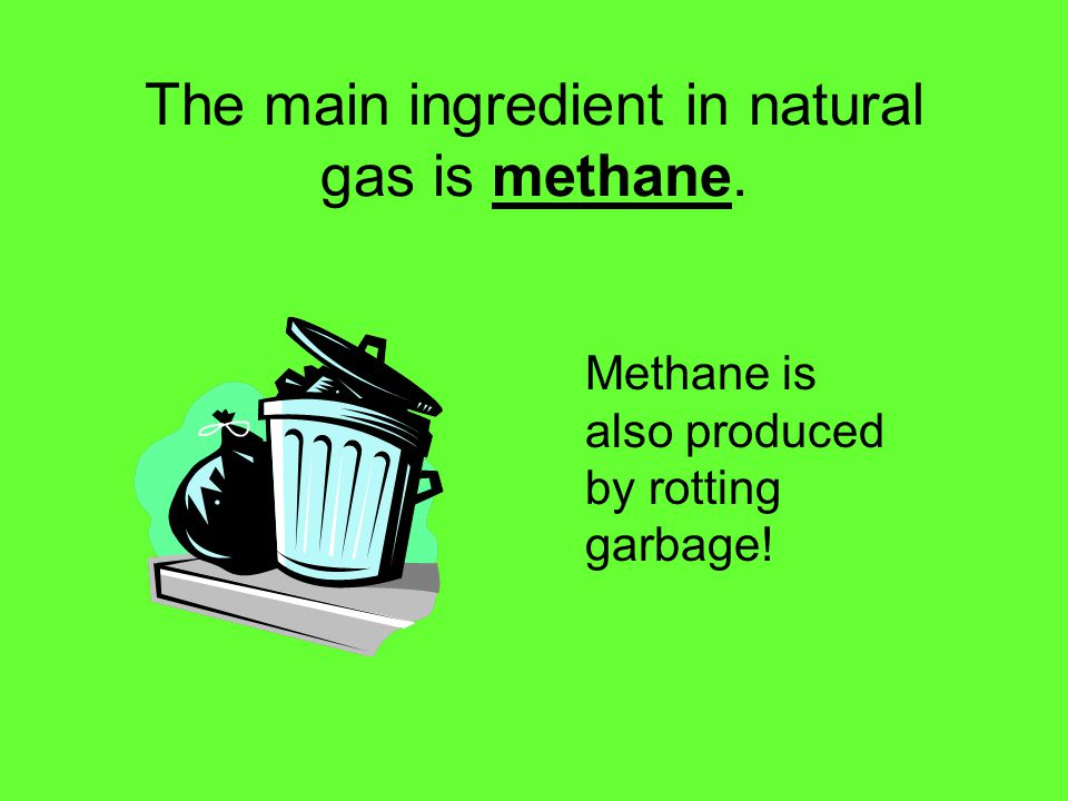 The main ingredient in natural gas is methane. Methane is also produced by rotting garbage!