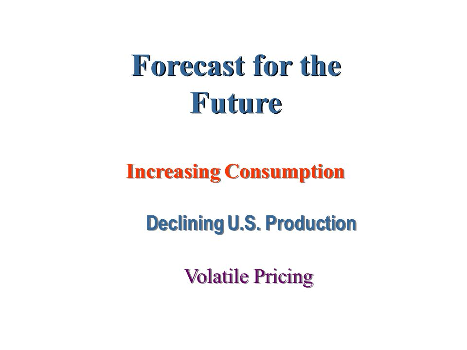 Declining U.S. Production Increasing Consumption Forecast for the Future Volatile Pricing