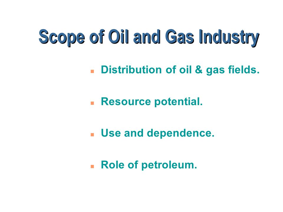 Scope of Oil and Gas Industry n Distribution of oil & gas fields.