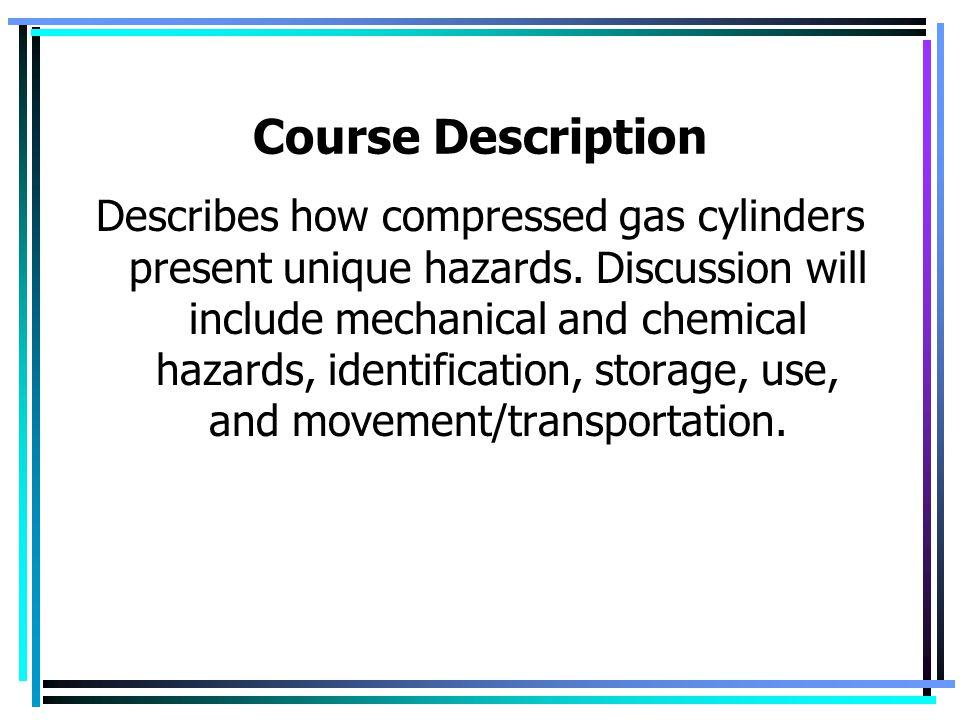 Course Description Describes how compressed gas cylinders present unique hazards.