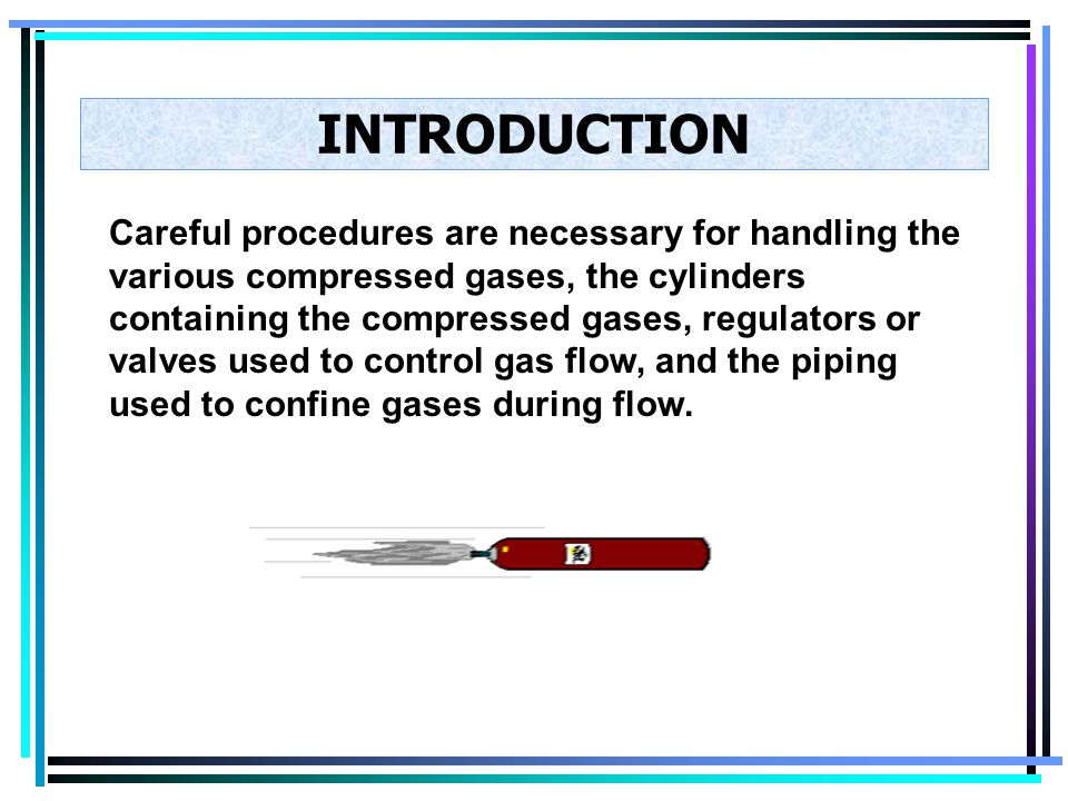 INTRODUCTION Careful procedures are necessary for handling the various compressed gases, the cylinders containing the compressed gases, regulators or valves used to control gas flow, and the piping used to confine gases during flow.
