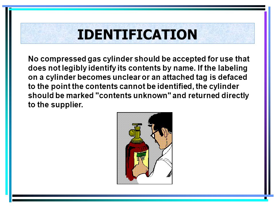 IDENTIFICATION The contents of any compressed gas cylinder must be clearly identified. Such identification should be stenciled or stamped on the cylin