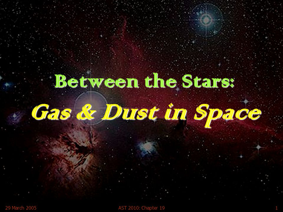 29 March 2005AST 2010: Chapter 192 Gas and Dust in Space To understand how stars form, we need to know the raw material from which they are made All the gas and dust material that lies in the region between stars is referred to as interstellar matter The entire collection of interstellar matter is called the interstellar medium The interstellar medium accounts for a large fraction of the atoms in the universe (>50%) and provides the raw material for new stars Clouds of interstellar gas or dust that are seen to glow with visible light or infrared radiation are usually called nebulae (the Latin for clouds) Interstellar gas and dust can produce colorful displays when lit by the light of nearby stars