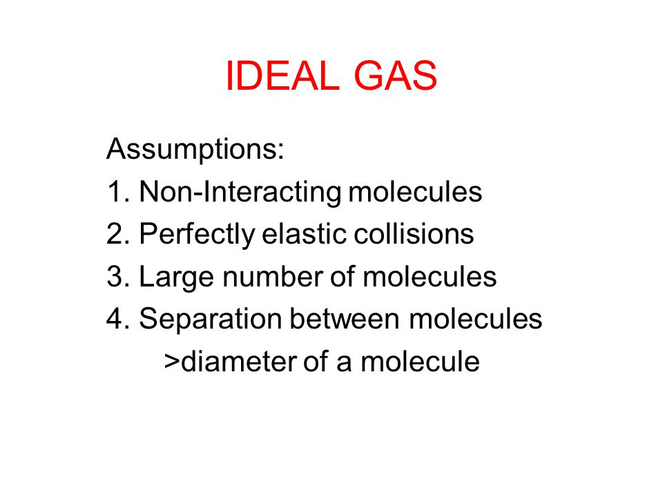 IDEAL GAS Assumptions: 1.Non-Interacting molecules 2.