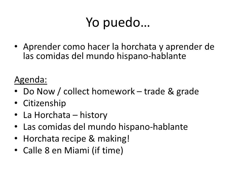 Yo puedo… Aprender como hacer la horchata y aprender de las comidas del mundo hispano-hablante Agenda: Do Now / collect homework – trade & grade Citizenship La Horchata – history Las comidas del mundo hispano-hablante Horchata recipe & making.