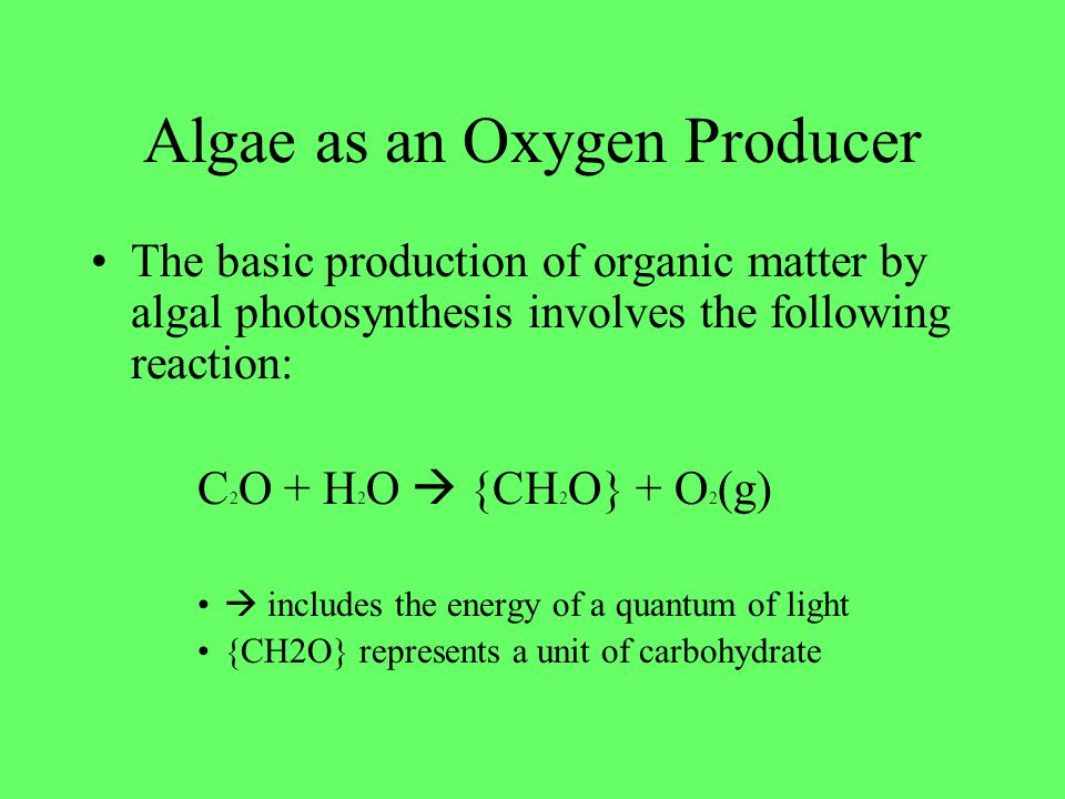 Algae as an Oxygen Producer The basic production of organic matter by algal photosynthesis involves the following reaction: C 2 O + H 2 O {CH 2 O} + O