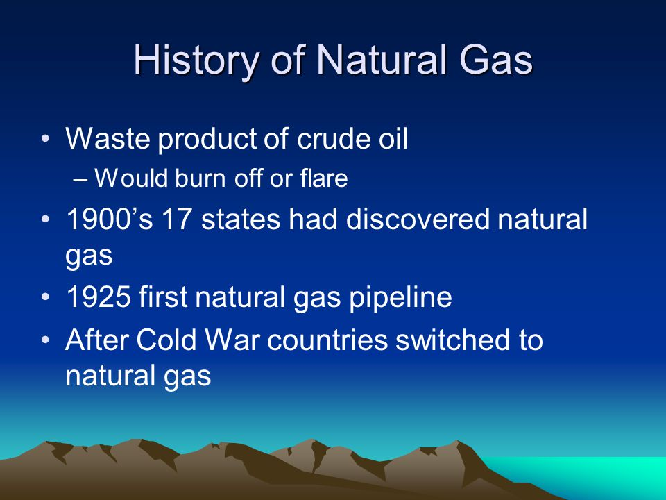 History of Natural Gas Waste product of crude oil –Would burn off or flare 1900s 17 states had discovered natural gas 1925 first natural gas pipeline