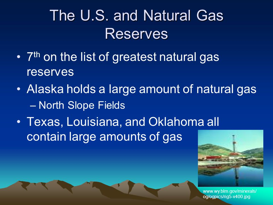 The U.S. and Natural Gas Reserves 7 th on the list of greatest natural gas reserves Alaska holds a large amount of natural gas –North Slope Fields Tex