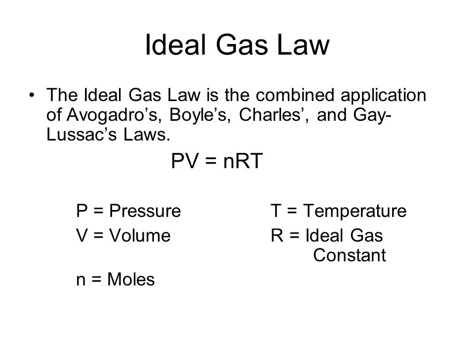 Ideal Gas Law The Ideal Gas Law is the combined application of Avogadros, Boyles, Charles, and Gay- Lussacs Laws. PV = nRT P = Pressure T = Temperatur
