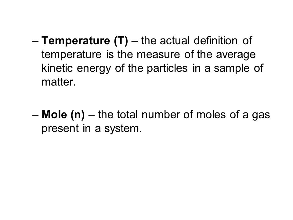–Temperature (T) – the actual definition of temperature is the measure of the average kinetic energy of the particles in a sample of matter. –Mole (n)