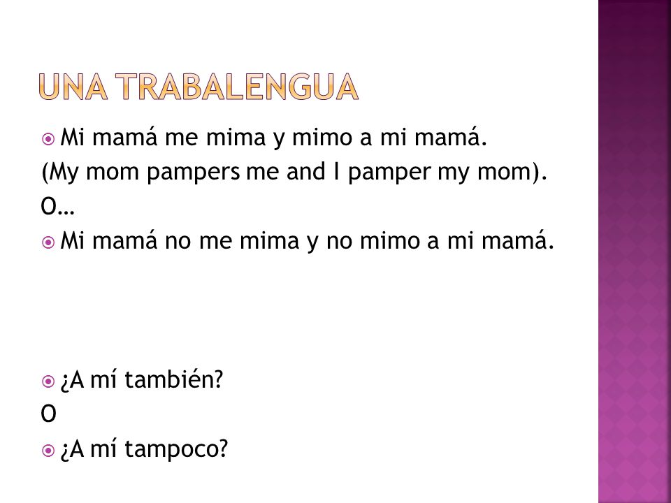 Mi mamá me mima y mimo a mi mamá. (My mom pampers me and I pamper my mom).