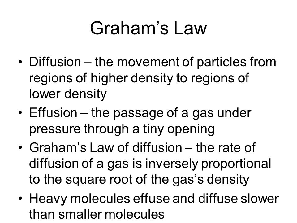 Grahams Law Diffusion – the movement of particles from regions of higher density to regions of lower density Effusion – the passage of a gas under pre