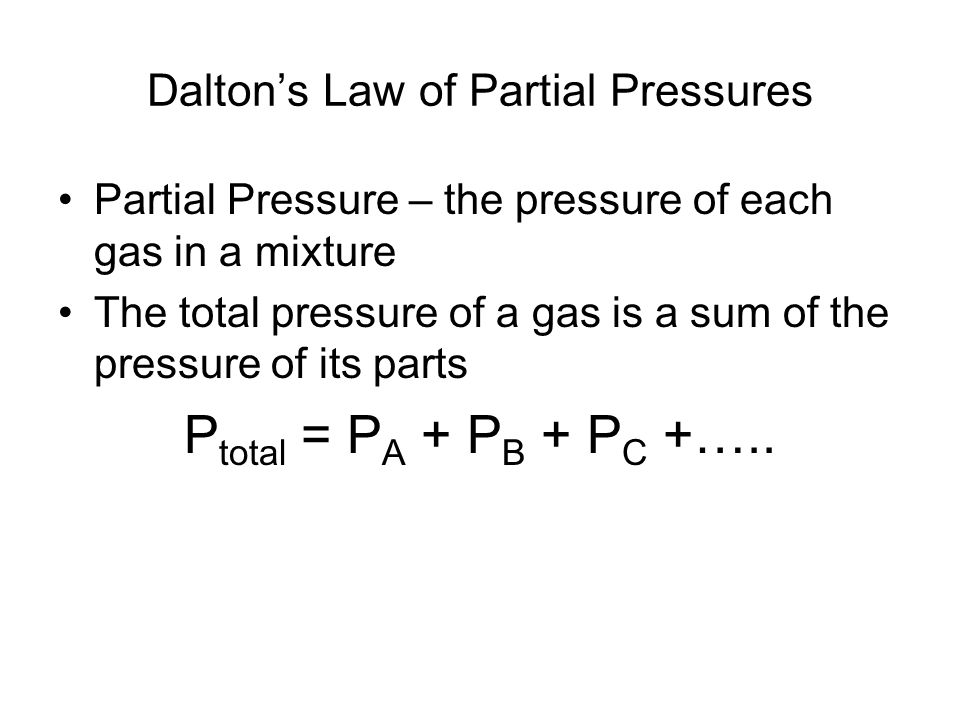 Daltons Law of Partial Pressures Partial Pressure – the pressure of each gas in a mixture The total pressure of a gas is a sum of the pressure of its