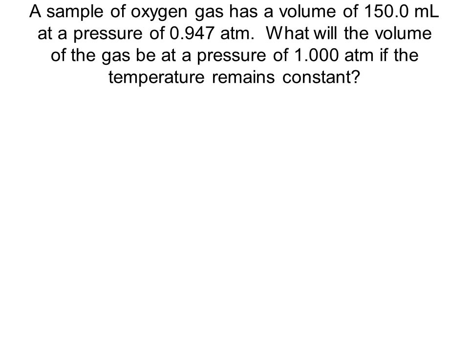 A sample of oxygen gas has a volume of 150.0 mL at a pressure of 0.947 atm. What will the volume of the gas be at a pressure of 1.000 atm if the tempe