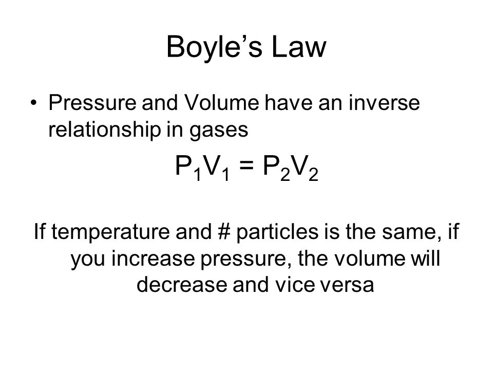 Boyles Law Pressure and Volume have an inverse relationship in gases P 1 V 1 = P 2 V 2 If temperature and # particles is the same, if you increase pre