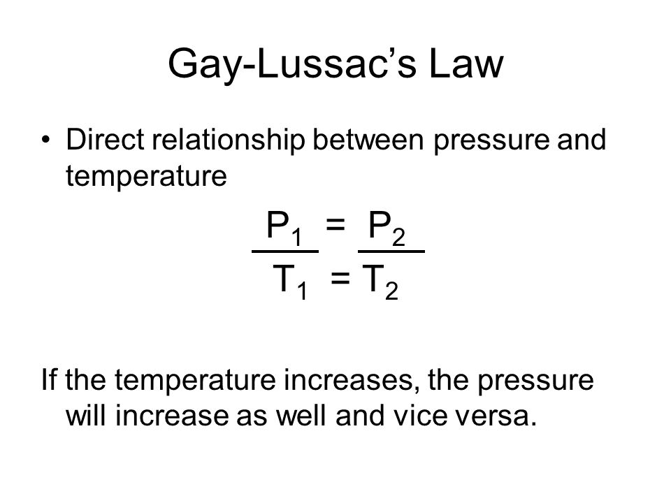 Gay-Lussacs Law Direct relationship between pressure and temperature P 1 = P 2 T 1 = T 2 If the temperature increases, the pressure will increase as w