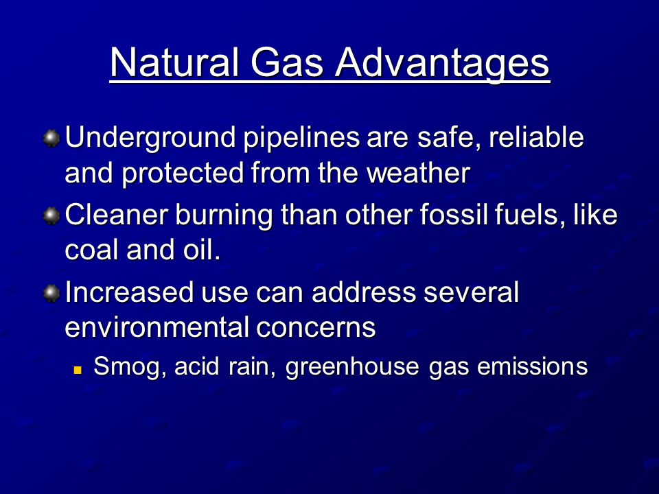 Natural Gas Advantages Underground pipelines are safe, reliable and protected from the weather Cleaner burning than other fossil fuels, like coal and oil.