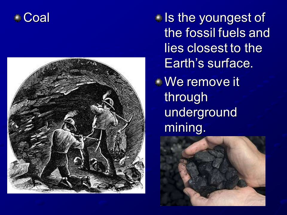 Coal Is the youngest of the fossil fuels and lies closest to the Earths surface.