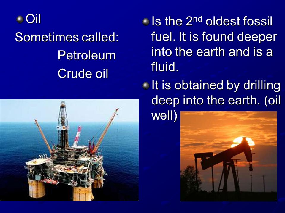 Oil Sometimes called: Petroleum Crude oil Is the 2 nd oldest fossil fuel.