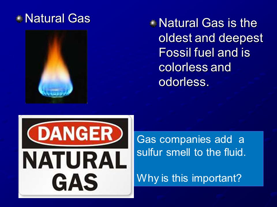 Natural Gas Natural Gas is the oldest and deepest Fossil fuel and is colorless and odorless.