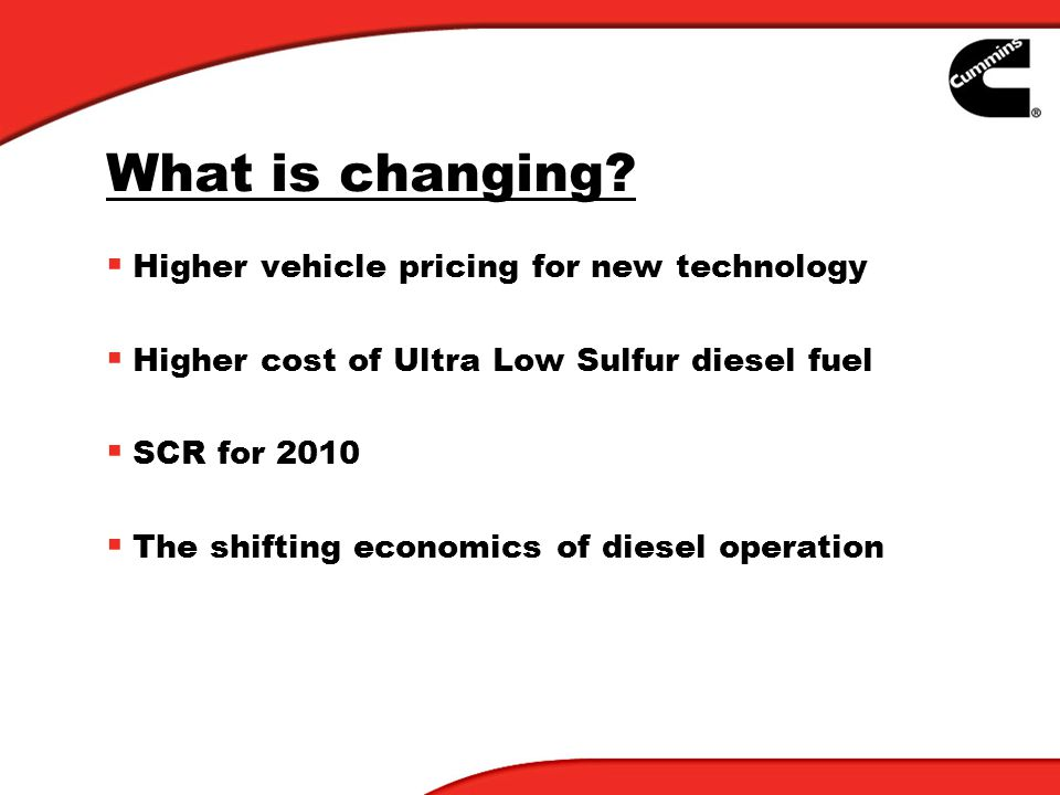What is changing? Higher vehicle pricing for new technology Higher cost of Ultra Low Sulfur diesel fuel SCR for 2010 The shifting economics of diesel