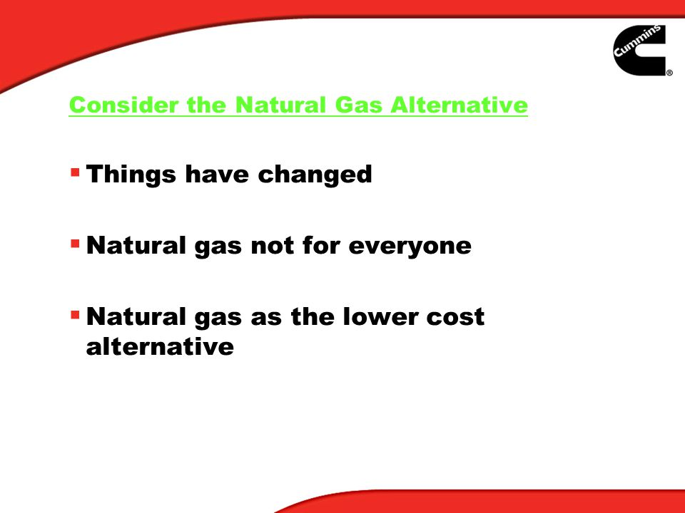 Consider the Natural Gas Alternative Things have changed Natural gas not for everyone Natural gas as the lower cost alternative