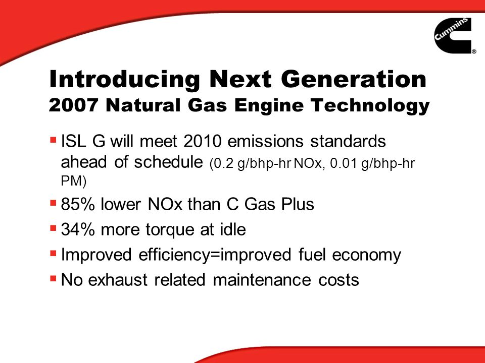 Introducing Next Generation 2007 Natural Gas Engine Technology ISL G will meet 2010 emissions standards ahead of schedule (0.2 g/bhp-hr NOx, 0.01 g/bh