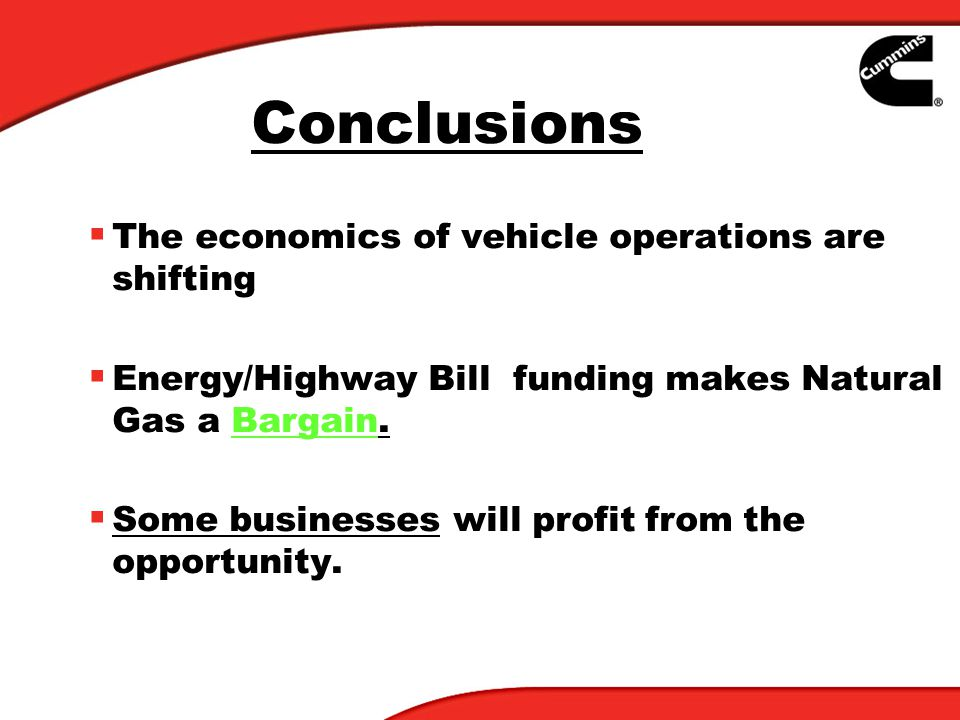 Conclusions The economics of vehicle operations are shifting Energy/Highway Bill funding makes Natural Gas a Bargain. Some businesses will profit from