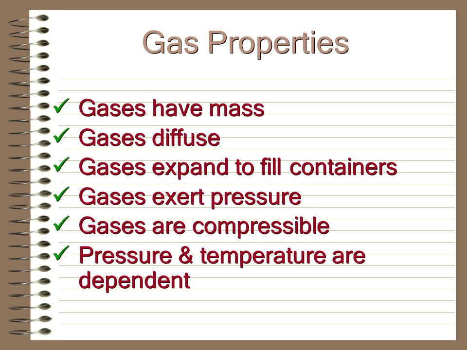 Gases have mass Gases diffuse Gases expand to fill containers Gases exert pressure Gases are compressible Pressure & temperature are dependent Gases have mass Gases diffuse Gases expand to fill containers Gases exert pressure Gases are compressible Pressure & temperature are dependent Gas Properties