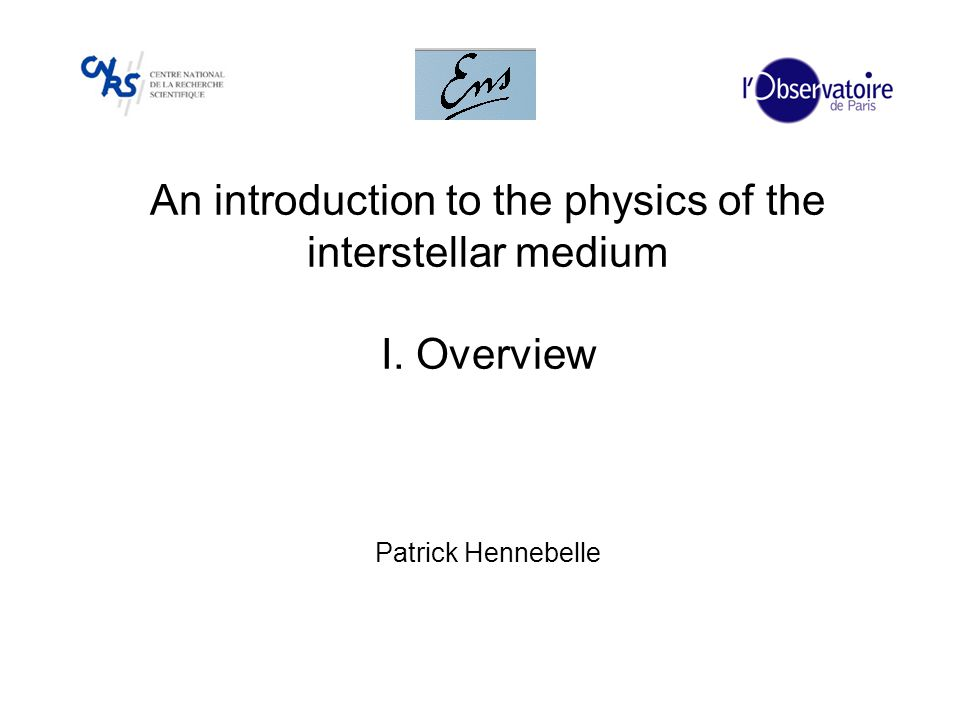 An introduction to the physics of the interstellar medium I. Overview Patrick Hennebelle