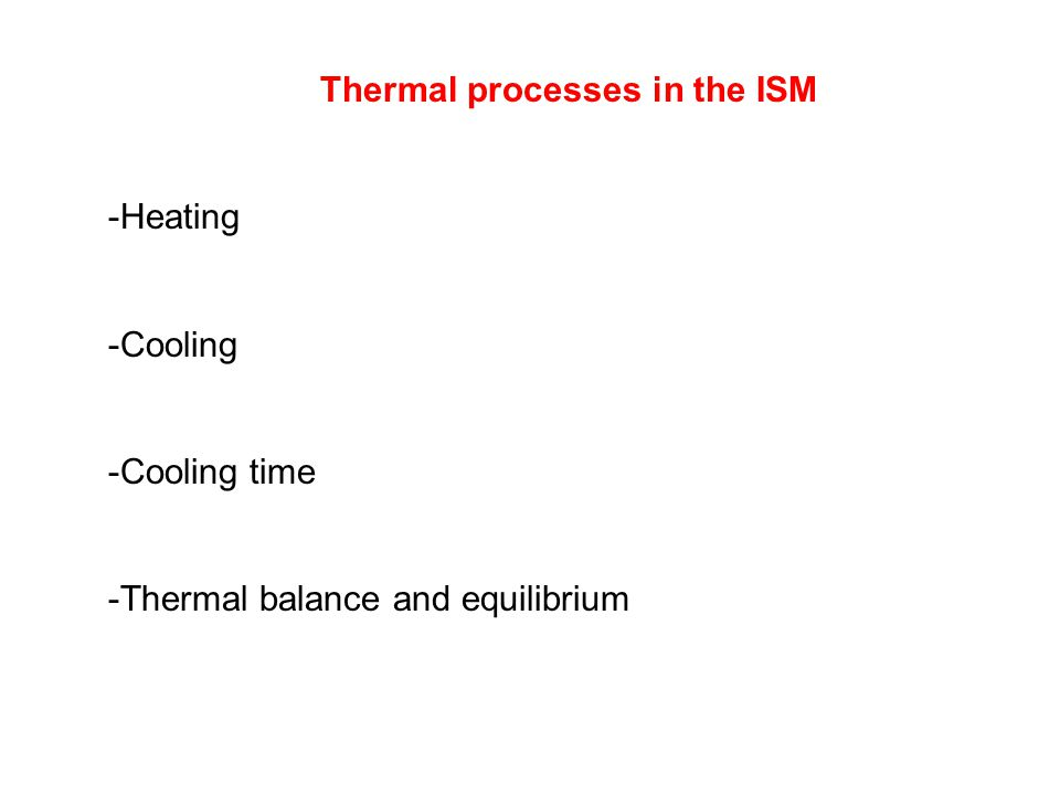 Thermal processes in the ISM -Heating -Cooling -Cooling time -Thermal balance and equilibrium