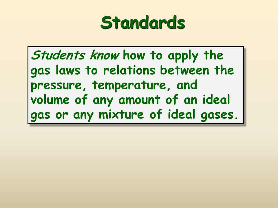 Standards Standards Students know how to apply the gas laws to relations between the pressure, temperature, and volume of any amount of an ideal gas or any mixture of ideal gases.