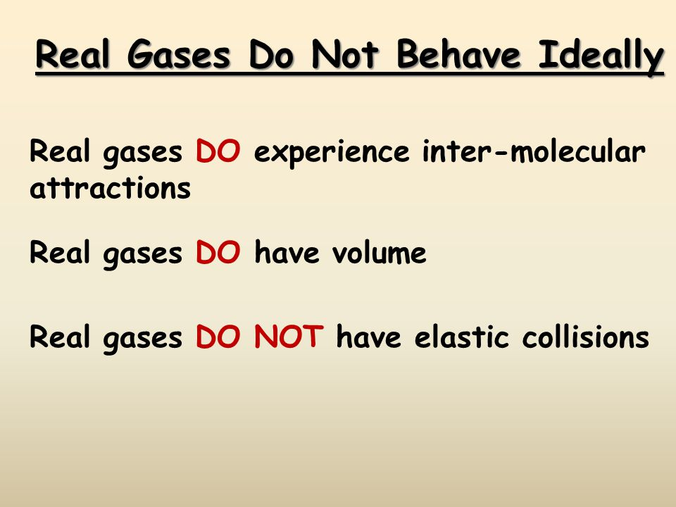 Real Gases Do Not Behave Ideally Real gases DO experience inter-molecular attractions Real gases DO have volume Real gases DO NOT have elastic collisions