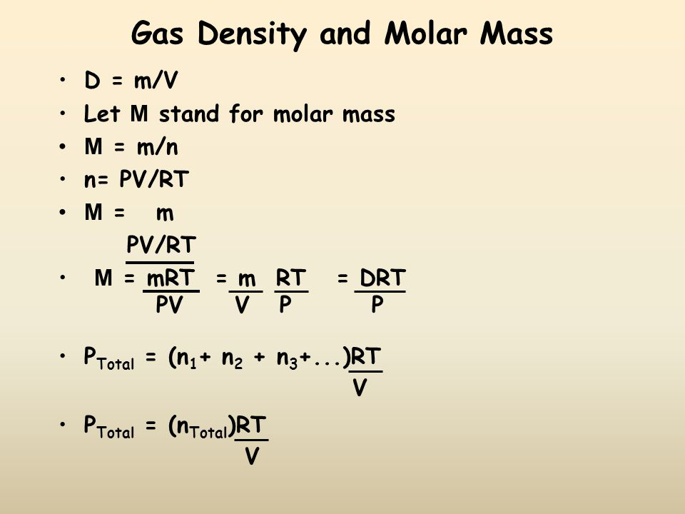 Gas Density and Molar Mass D = m/V Let M stand for molar mass M = m/n n= PV/RT M = m PV/RT M = mRT = m RT = DRT PV V P P P Total = (n 1 + n 2 + n 3 +...)RT V P Total = (n Total )RT V