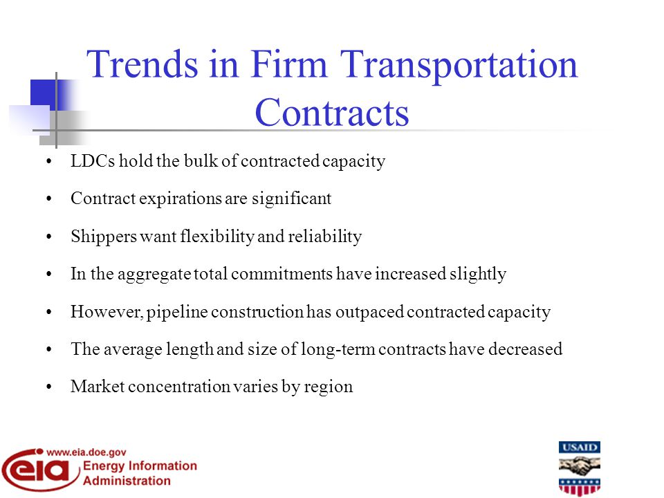 Trends in Firm Transportation Contracts LDCs hold the bulk of contracted capacity Contract expirations are significant Shippers want flexibility and reliability In the aggregate total commitments have increased slightly However, pipeline construction has outpaced contracted capacity The average length and size of long-term contracts have decreased Market concentration varies by region