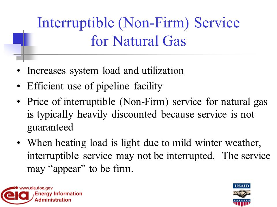 Interruptible (Non-Firm) Service for Natural Gas Increases system load and utilization Efficient use of pipeline facility Price of interruptible (Non-Firm) service for natural gas is typically heavily discounted because service is not guaranteed When heating load is light due to mild winter weather, interruptible service may not be interrupted.