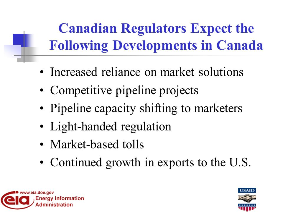 Canadian Regulators Expect the Following Developments in Canada Increased reliance on market solutions Competitive pipeline projects Pipeline capacity shifting to marketers Light-handed regulation Market-based tolls Continued growth in exports to the U.S.