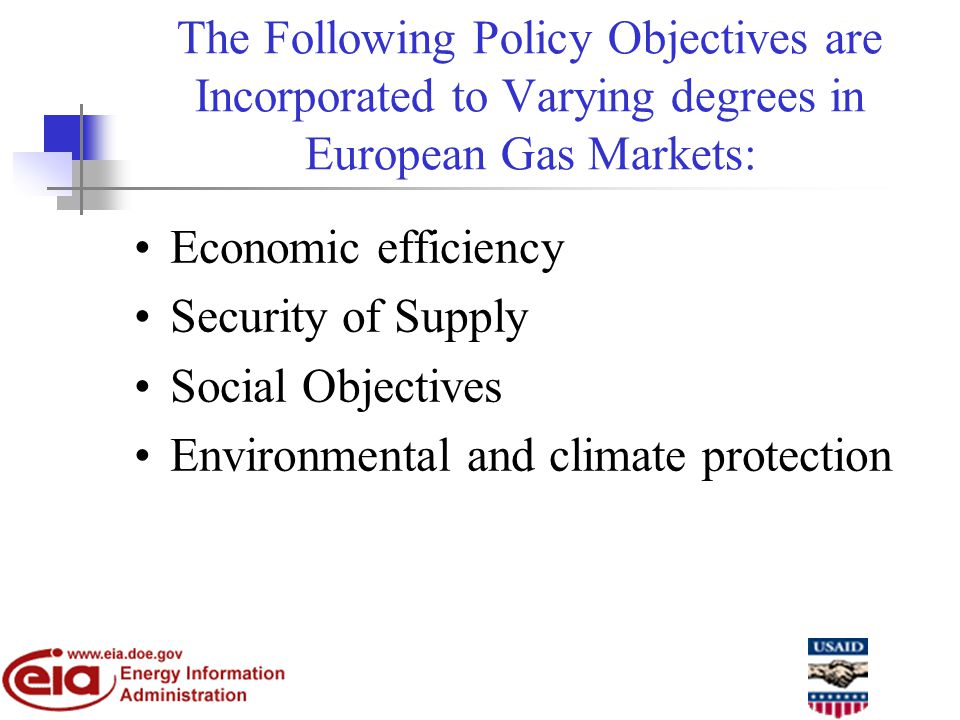 The Following Policy Objectives are Incorporated to Varying degrees in European Gas Markets: Economic efficiency Security of Supply Social Objectives Environmental and climate protection
