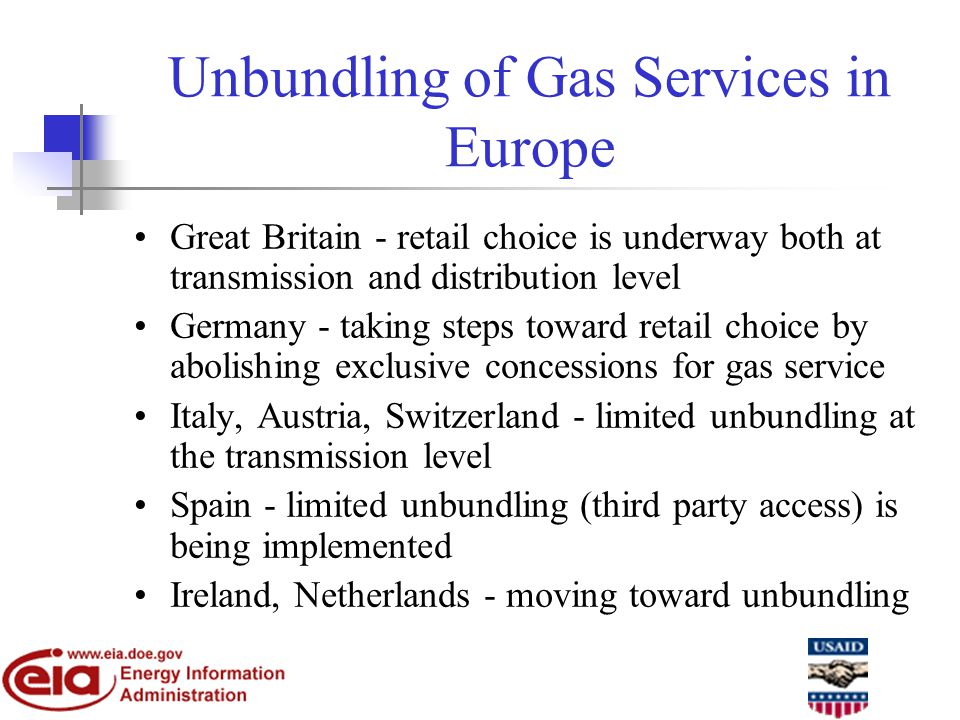 Unbundling of Gas Services in Europe Great Britain - retail choice is underway both at transmission and distribution level Germany - taking steps toward retail choice by abolishing exclusive concessions for gas service Italy, Austria, Switzerland - limited unbundling at the transmission level Spain - limited unbundling (third party access) is being implemented Ireland, Netherlands - moving toward unbundling