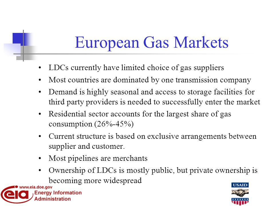 European Gas Markets LDCs currently have limited choice of gas suppliers Most countries are dominated by one transmission company Demand is highly seasonal and access to storage facilities for third party providers is needed to successfully enter the market Residential sector accounts for the largest share of gas consumption (26%-45%) Current structure is based on exclusive arrangements between supplier and customer.
