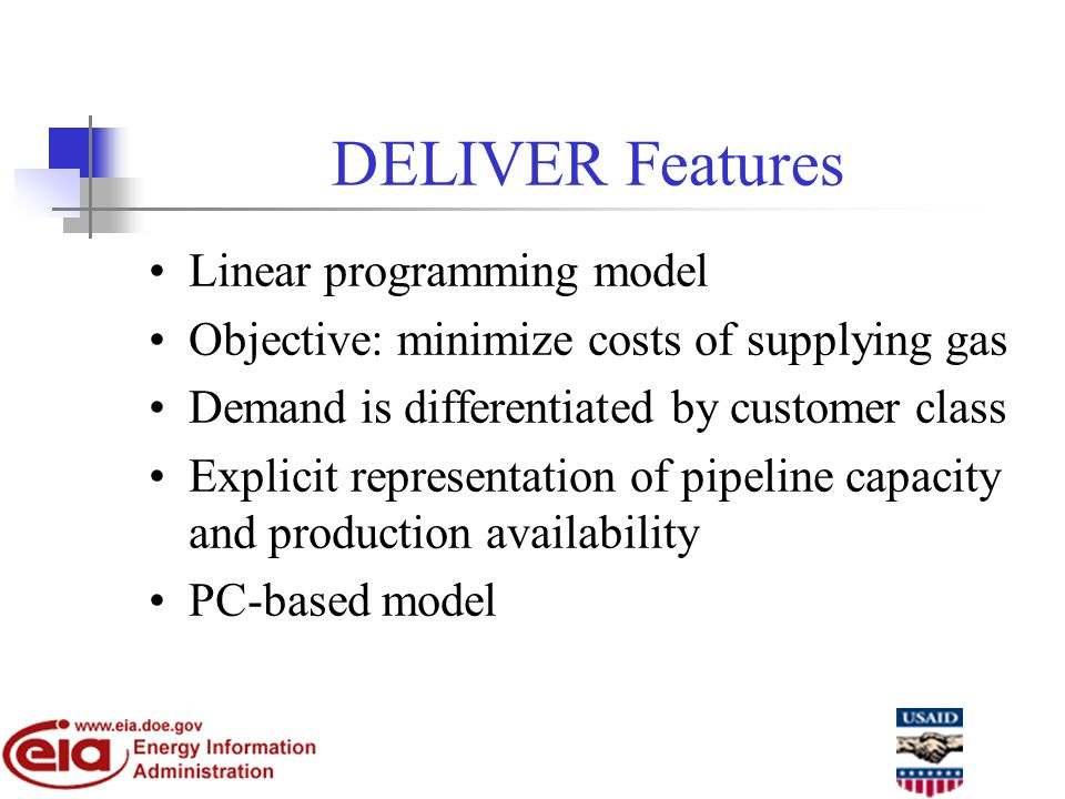 DELIVER Features Linear programming model Objective: minimize costs of supplying gas Demand is differentiated by customer class Explicit representation of pipeline capacity and production availability PC-based model