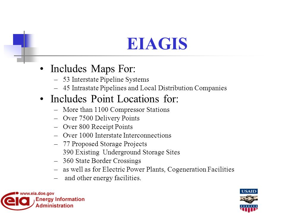 EIAGIS Includes Maps For: –53 Interstate Pipeline Systems –45 Intrastate Pipelines and Local Distribution Companies Includes Point Locations for: –More than 1100 Compressor Stations –Over 7500 Delivery Points –Over 800 Receipt Points –Over 1000 Interstate Interconnections –77 Proposed Storage Projects –390 Existing Underground Storage Sites –360 State Border Crossings –as well as for Electric Power Plants, Cogeneration Facilities – and other energy facilities.
