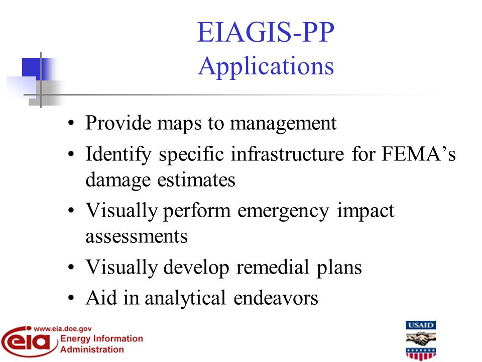 EIAGIS-PP Applications Provide maps to management Identify specific infrastructure for FEMAs damage estimates Visually perform emergency impact assessments Visually develop remedial plans Aid in analytical endeavors