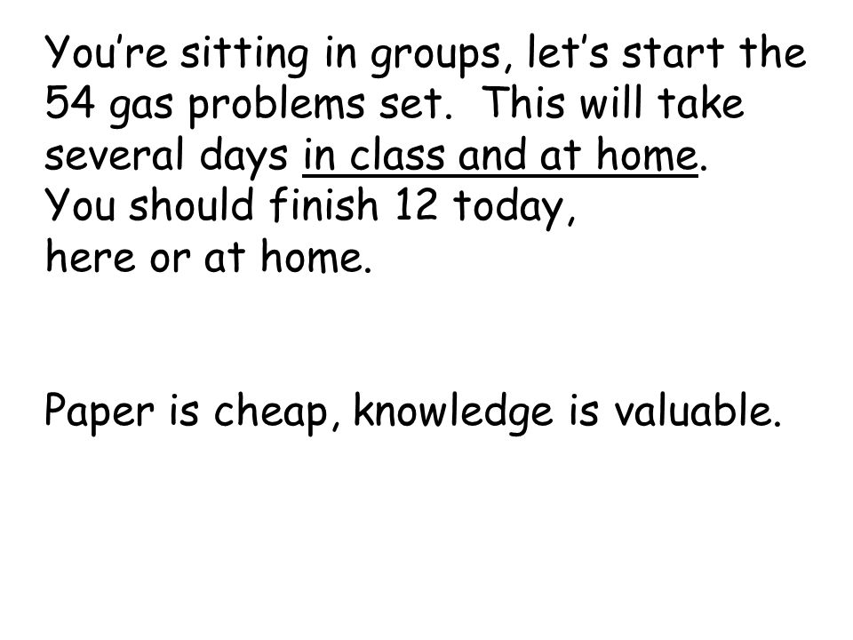 Youre sitting in groups, lets start the 54 gas problems set. This will take several days in class and at home. You should finish 12 today, here or at