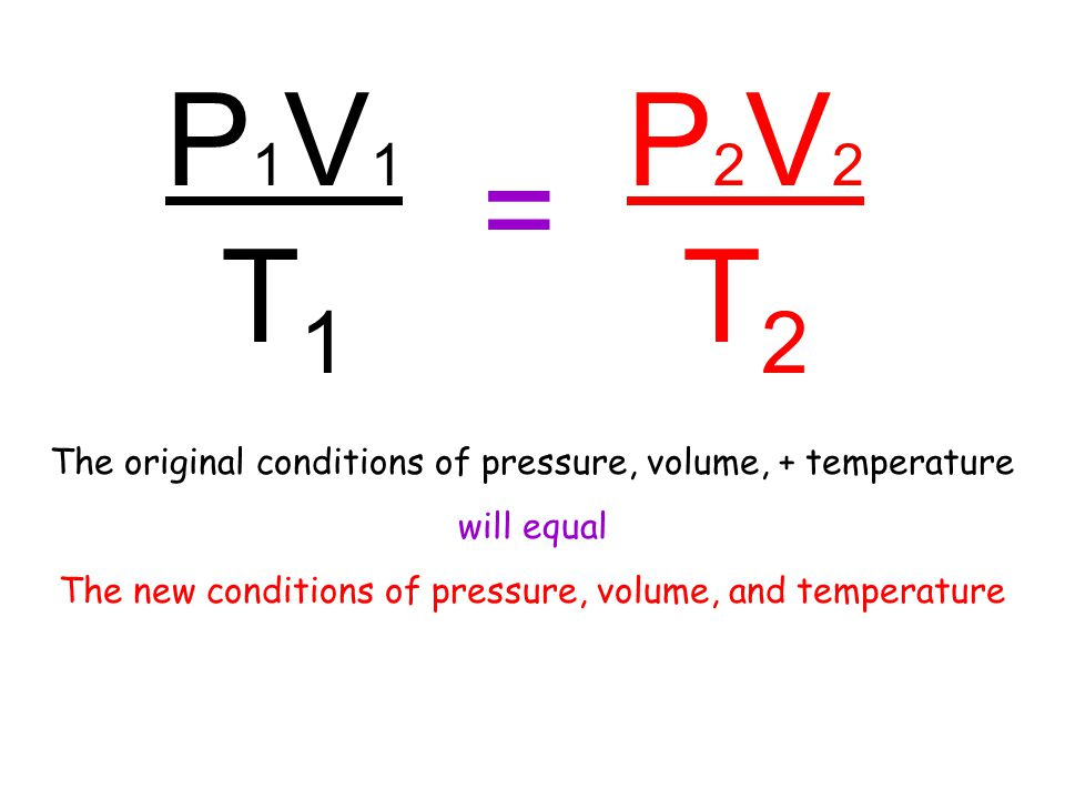 P1V1T1P1V1T1 = P2V2T2P2V2T2 The original conditions of pressure, volume, + temperature will equal The new conditions of pressure, volume, and temperature