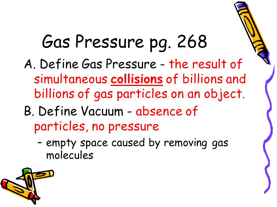 Gas Pressure pg. 268 A. Define Gas Pressure - the result of simultaneous collisions of billions and billions of gas particles on an object. B. Define
