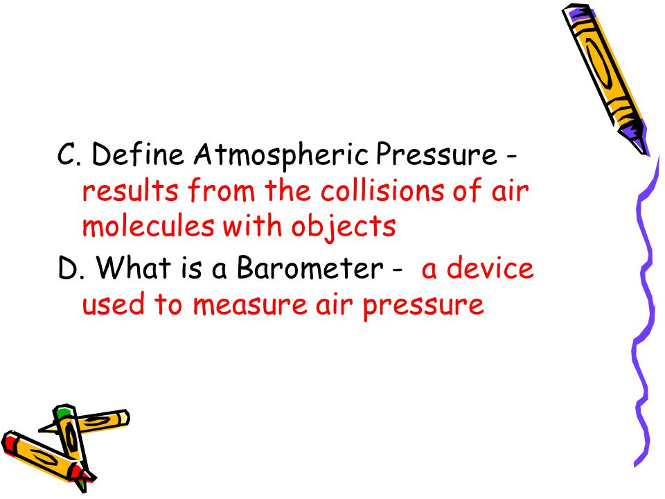 C. Define Atmospheric Pressure - results from the collisions of air molecules with objects D. What is a Barometer - a device used to measure air press