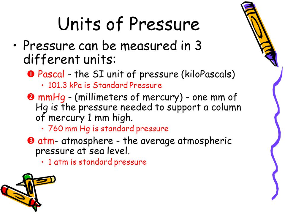 Units of Pressure Pressure can be measured in 3 different units: Pascal - the SI unit of pressure (kiloPascals) 101.3 kPa is Standard Pressure mmHg -